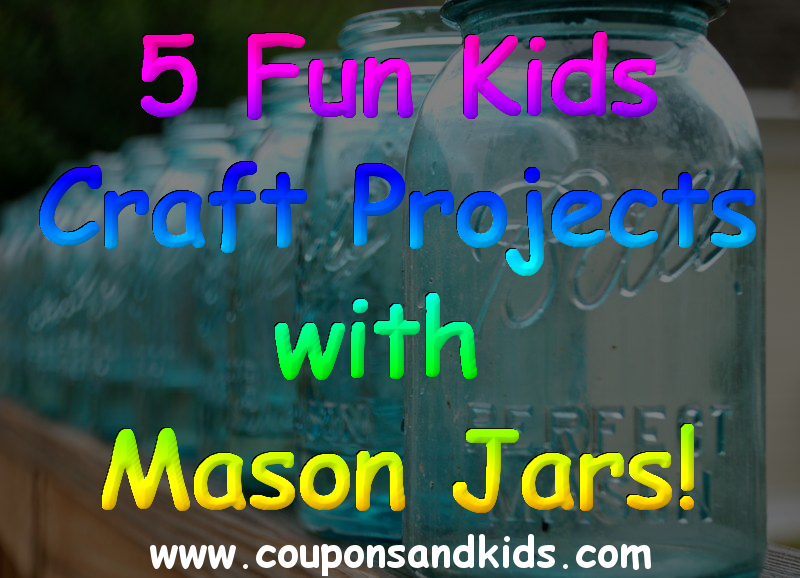5 Fun Kids Craft Projects With Mason Jars Coupons And Kids
